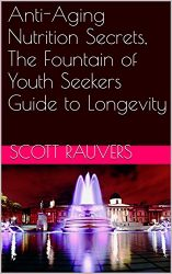Anti-Aging Nutrition Secrets, The Fountain of Youth Seekers Guide to Longevity