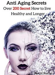 Anti Aging Secrets: Over 200 secret How To Live Healthy And Longer