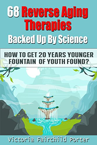 68 Reverse Aging Therapies Backed Up By Science: How To Get 20 Years Younger: Fountain of Youth Found? Anti-aging Foods & Elixirs. Breakthrough Discoveries … Keep You Forever Young (The Cure – Book 3)