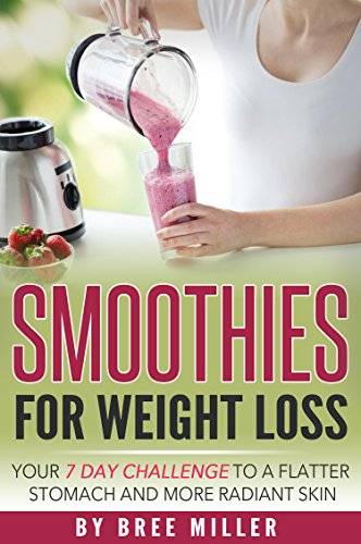 Smoothies For Weight Loss: Your 7 Day Challenge To A Flatter Stomach And Glowing Skin: Weight Loss, Radiant Skin, Health, Smoothies, Detox, Anti Aging, Fitness