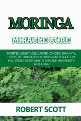 Moringa Miracle Cure: Eye Health, Asthma, Kidney Disease, Diabetes, Weight Loss, Cancer, Candida, Immunity, Herpes, Detoxification, Blood Sugar … Health, Skin And Hair Beauty, Anti-Aging