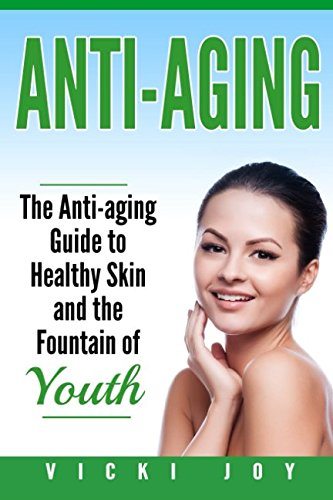 Anti-Aging: The Anti-Aging Guide to Healthy Skin and the Fountain of Youth (anti-aging diet, anti-aging skincare ageless facial, anti-aging guide, … care, wrinkles, anti-aging creams, collag)