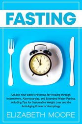 Fasting: Unlock Your Body's Potential for Healing through Intermittent, Alternate-day, and Extended Water Fasting, Including Tips for Sustainable Weight Loss and the Anti-Aging Power of Autophagy