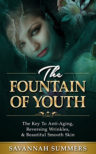 Anti-Aging: Fountain Of Youth – The Key To Anti-Aging, Reversing Wrinkles, & Beautiful Smooth Skin