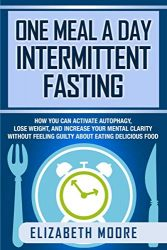 One Meal a Day Intermittent Fasting: How You Can Activate Autophagy, Lose Weight, and Increase Your Mental Clarity Without Feeling Guilty About Eating Delicious Food