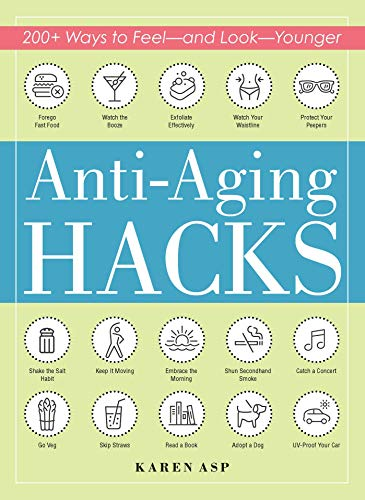 Anti-Aging Hacks: 200+ Ways to Feel–and Look–Younger