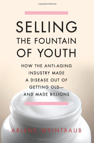 Selling the Fountain of Youth: How the Anti-Aging Industry Made a Disease Out of Getting Old—And Made Billions