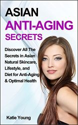 Anti-Aging: Asian Anti-Aging Secrets: Discover All The Secrets In Asian Natural Skincare, Lifestyle, And Diet For Anti-Aging & Optimal Health (Anti aging diet, Anti aging cure, Anti aging skin care)
