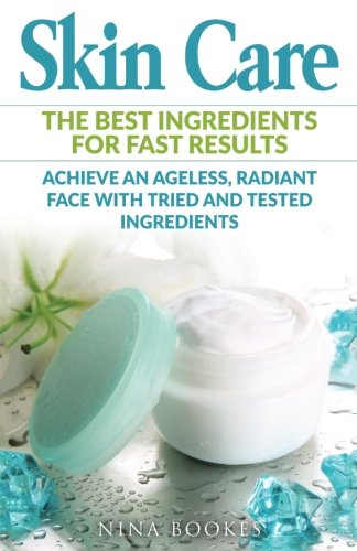 Skin Care: The Best Ingredients For Fast Results Achieve an Ageless, Radiant Face with Tried and Tested Ingredients (Skin Care Recipes, Anti-aging, … Youthful Skin, DIY Skincare, Beautiful Skin)