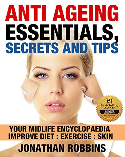 Anti Aging Essentials, Secrets and Tips: Your Midlife Encyclopedia, Improve Diet, Exercise, Skin (Look and Feel Younger, (Anti Aging Secrets, Anti Aging Diet)