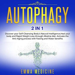Autophagy: 2 in 1: Discover Your Self-Cleansing Body's Natural Intelligence, Heal Your Body and Rapid Weight Loss Through Alkaline Diet. Activate the Anti-Aging Process with Fasting and Water Benefits