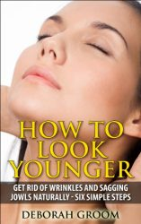 How to Look Younger – Get Rid of Eye Wrinkles, Drooping Cheeks and Sagging Jowls Naturally: Six Easy Steps (How to Look Younger – Anti Aging Techniques That Work Book 1)