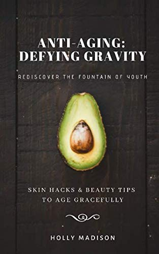 Rediscover The Fountain Of Youth: Skin Hacks & Beauty Tips To Age Gracefully: Anti-Aging Defying Gravity