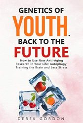 GENETICS OF YOUTH. BACK TO THE FUTURE: How to Use New Anti-Aging Research in Your Life: Autophagy, Training the Brain and Less Stress