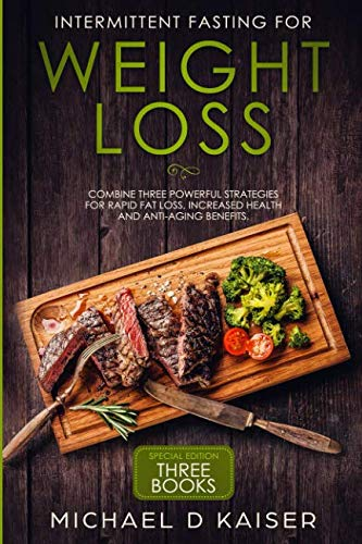Intermittent Fasting For Weight Loss: Special Edition – Combine Three Powerful Strategies for Rapid Fat Loss, Increased Health and Anti-Aging Benefits