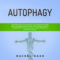 Autophagy: Discover How to Live Healthy and Longer with Your Self-Cleansing Body's Natural Intelligence. Start a Fasting Diet Activating the Anti-aging Process to Lose Weight Safely