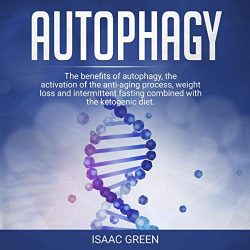Autophagy: The Benefits of Autophagy, the Activation of the Anti-Aging Process, Weight Loss, and Intermittent Fasting Combined with the Ketogenic Diet