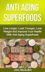 Superfoods: Superfoods Guide To Anti Aging With Superfoods Including Superfoods For Living Longer, Superfoods For Looking Younger, Superfoods For Weight … For Better Health (Anti Aging Superfoods)