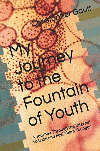 My Journey to the Fountain of Youth: A Journey Through the Internet to Look and Feel Years Younger