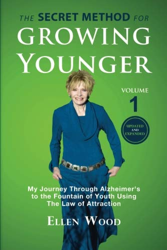 The Secret Method for Growing Younger: My Journey Through Alzheimer's to the Fountain of Youth Using the Law of Attraction (Volume 1)