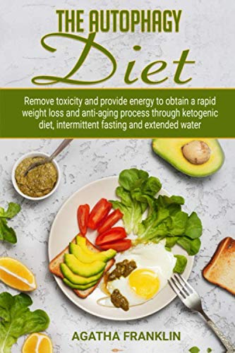 The Autophagy Diet: Remove Toxicity and Provide Energy to Obtain A Rapid Weight Loss and Anti-Aging Process Through Ketogenic Diet, Intermittent Fasting and Extended Water By Agatha Franklin