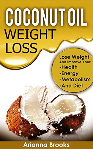 Coconut Oil – Weight Loss: Lose Weight and Improve Your: Health, Energy, Metabolism and Diet (Improve Health, Anti Aging, Weightloss, Superfoods, Healthy … Super Foods, Coconut Oil for Weight Loss)