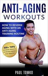 Anti-Aging: Workouts: How To Reverse Aging With An Anti-Aging Training Routine (Reverse Aging, Beauty, Younger, Anti-Aging Secrets, Reduce Stress, Beautiful)