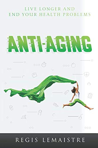 ANTI-AGING: DISCOVER HOW TO LIVE LONGER AND END YOUR HEALTH PROBLEMS