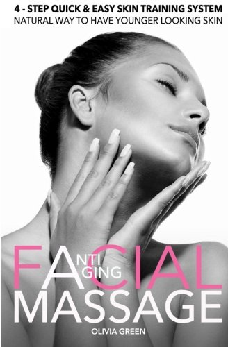 Anti – Aging Facial Massage. 4 – STEP Quick & Easy Skin Training Exercises: Natural Way To Have Younger Looking Skin