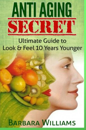 Anti Aging Secret: Ultimate Guide to Look & Feel 10 Years Younger