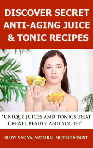 Anti Aging: Juices Recipes: With Anti Aging Tips, Anti Aging Diets, Anti Aging secrets, And Anti Aging Food, That Stop Aging and Create Beauty And Youth