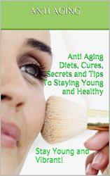 Anti Aging: Anti-Aging Secrets, Anti-Aging Diets, Anti-Aging Cures, Anti-Aging Treatments, and Tips To Staying Young and Healthy (Solutions, Guides, Treatments, Medicines): Stay Young and Vibrant!