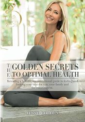 The Golden Secrets to Optimal Health: Revealing a holistic, unconventional guide to feeling and looking your best-for you, your family and the environment.