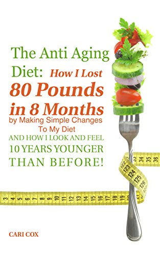 The Anti Aging Diet: How I Lost 80 Pounds in 8 Months By Making Simple Changes To The Food I Eat (And How I Look And Feel 10 Years Younger Than Before!)