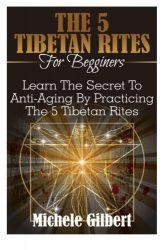 The 5 Tibetan Rites For Beginners: Learn The Secret To Anti-Aging By Practicing The 5 Tibetan Rites (Kabbalah,Tarot,Anti-Aging,Mindfulness)