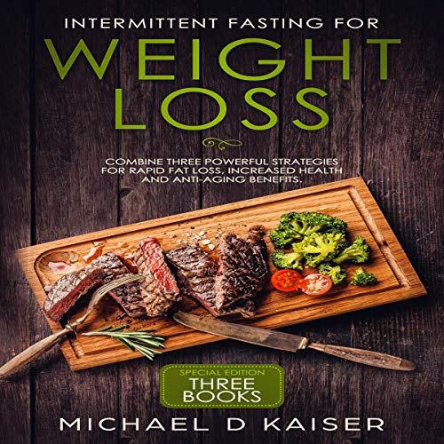 Intermittent Fasting for Weight Loss: Special Edition – Three Books – Combine Three Powerful Strategies for Rapid Fat Loss, Increased Health and Anti-Aging Benefits