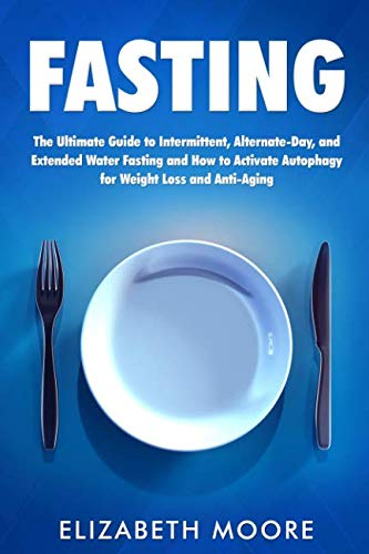 Fasting: The Ultimate Guide to Intermittent, Alternate-Day, and Extended Water Fasting and How to Activate Autophagy for Weight Loss and Anti-Aging