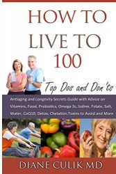 How to Live to 100 -: Top Dos and Don'ts: Antiaging and Longevity Secrets Guide with Advice on Vitamins, Food, Probiotics, Omega 3s, Iodine, Folate, … (Simple Steps to Better Health) (Volume 5)