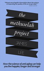 The Methuselah Project – How the science of anti-aging can help you live happier, longer and stronger: Harness the latest advances in bioscience to create your own anti-aging blueprint