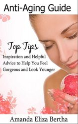 Anti-Aging Guide Top Tips: Inspiration and Helpful Advice to Help You Feel Gorgeous and Look Younger