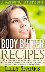 Body Butter Recipes: Ultimate Body Butter Recipes Guide! – 50 All Natural Body Butters Recipes to Hydrate, Refresh, And Rejuvenate Your Skin To Look Younger, … Coconut Oil, Essential Oil, Anti Agin)
