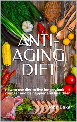 ANTI-AGING DIET: How to use diet to live longer, look younger and be happier and healthier