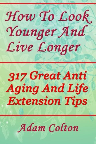 How To Look Younger And Live Longer: 317 Great Anti Aging And Life Extension Tips