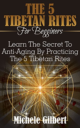 The 5 Tibetan Rites For Beginners: Learn The Secret To Anti-Aging By Practicing The 5 Tibetan Rites (Benifits Exercises for Health, Energy, Rejuvenation)