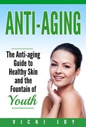 Anti-Aging: The Anti-Aging Guide to Healthy Skin and the Fountain of Youth (anti-aging diet, anti-aging skincare ageless facial, anti-aging guide, anti-aging … care, wrinkles, anti-aging creams, collag)