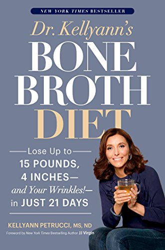 Dr. Kellyann's Bone Broth Diet: Lose Up to 15 Pounds, 4 Inches–and Your Wrinkles!–in Just 21 Days