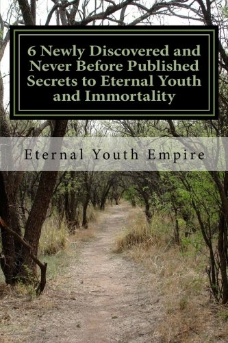 6 Newly Discovered And Never Before Published Secrets To Eternal Youth And Immortality: The Title Says It All And Delivers Exactly – The Holy Grail + Fountain Of Youth Are Found Here