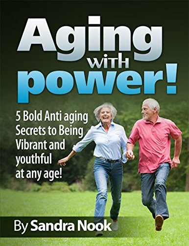 Aging with Power!: 5 Bold Anti-aging secrets to being Vibrant and Youthful at any age! (young at heart, fountain of youth, vibrant, memory power, beauty secrets, retirement, senior living)