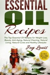 Essential Oil Recipes: Top Essential Oil Recipes for Weight Loss, Beauty, Anti-Aging, Natural Cleaning, Natural Living, Natural Cures and Healthy … Cures, Essential Oil Recipe Guide) (Volume 1)