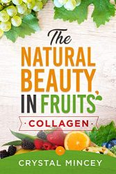 The Natural Beauty In Fruits (Health, Anti-Aging, Fruits, Collagen, Vitamins, Minerals, Beauty, Well Being, Weight Loss, Fitness, Homemade sugar scrubs)